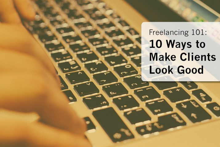 Freelancing 101: 10 Ways to Make Clients Look Good