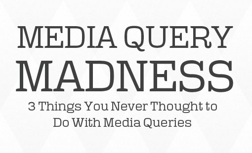 3 Things You Never Thought to Do With Media Queries